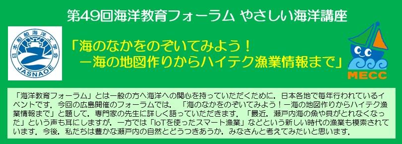 「海洋教育フォーラム」とは一般の方へ海洋への関心を持っていただくために,日本各地で毎年行われているイベントです。今回の広島開催のフォーラムでは,「海のなかをのぞいてみよう! -海の地図作りからハイテク漁業情報まで」と題して,専門家の先生に詳しく語っていただきます。「最近,瀬戸内海の魚や貝がとれなくなった」という声も耳にしますが,一方では「IoTを使ったスマート漁業」などという新しい時代の漁業も模索されています。今後,私たちは豊かな瀬戸内の自然とどうつきあうか,みなさんと考えてみたいと思います。