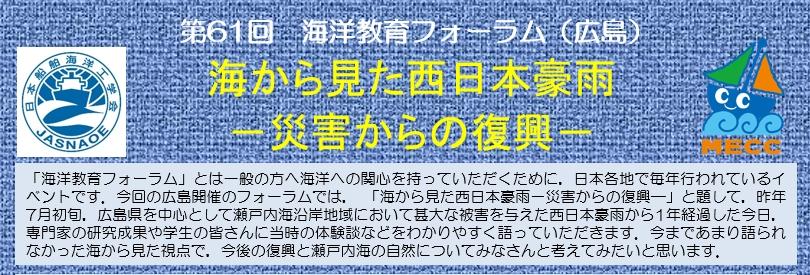 「海洋教育フォーラム」とは一般の方へ海洋への関心を持っていただくために,日本各地で毎年行われているイベントです。今回の広島開催のフォーラムでは,「海から見た西日本豪雨 -災害からの復興-」と題して,昨年7月初旬,広島県を中心として瀬戸内海沿岸地域において甚大な被害を与えた西日本豪雨から1年経過した今日,専門家の研究成果や学生の皆さんに当時の体験談などをわかりやすく語っていただきます。今まであまり語られなかった海から見た視点で,今後の復興と瀬戸内海の自然についてみなさんと考えてみたいと思います。