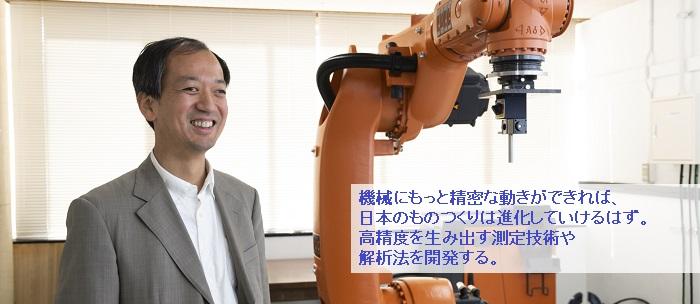 機械にもっと精密な動きができれば,日本のものつくりは進化していけるはず。高精度を生み出す測定技術や解析法を開発する。