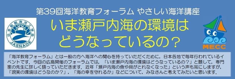 「海洋教育フォーラム」とは一般の方へ海洋への関心を持っていただくために,日本各地で毎年行われているイベントです。今回の広島開催のフォーラムでは,「いま瀬戸内海の環境はどうなっているの?」と題して,専門家の先生に詳しく語っていただきます。近年「瀬戸内海の魚や貝がとれなくなった」という声も耳にしますが,「現実の環境はどうなのか?」,「海の幸を守れるか」などについて,みなさんと考えてみたいと思います。